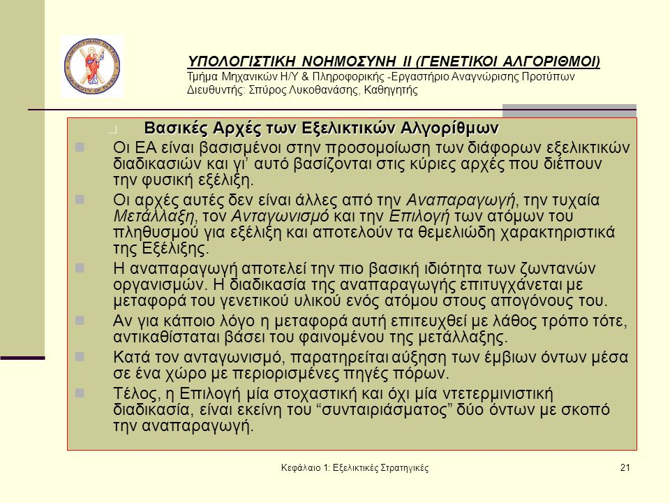 ΥΠΟΛΟΓΙΣΤΙΚΗ ΝΟΗΜΟΣΥΝΗ ΙΙ (ΓΕΝΕΤΙΚΟΙ ΑΛΓΟΡΙΘΜΟΙ) Τμήμα Μηχανικών Η/Υ & Πληροφορικής -Εργαστήριο Αναγνώρισης Προτύπων Διευθυντής: Σπύρος Λυκοθανάσης, Καθηγητής Κεφάλαιο 1: Εξελικτικές Στρατηγικές21 Βασικές Αρχές των Εξελικτικών Αλγορίθμων Βασικές Αρχές των Εξελικτικών Αλγορίθμων Οι ΕΑ είναι βασισμένοι στην προσομοίωση των διάφορων εξελικτικών διαδικασιών και γι' αυτό βασίζονται στις κύριες αρχές που διέπουν την φυσική εξέλιξη.