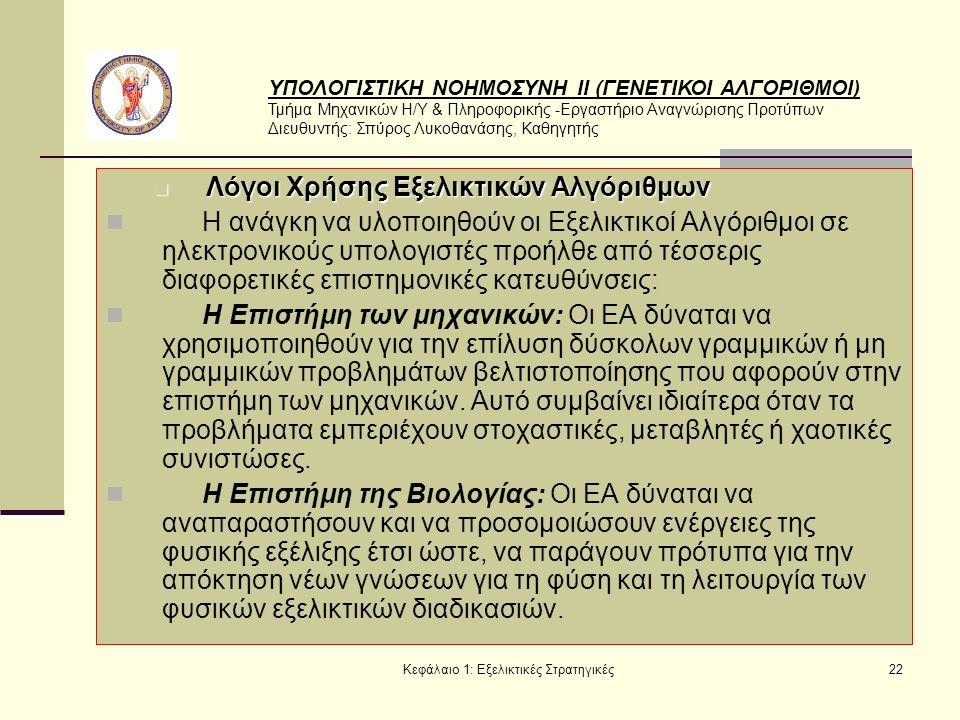 ΥΠΟΛΟΓΙΣΤΙΚΗ ΝΟΗΜΟΣΥΝΗ ΙΙ (ΓΕΝΕΤΙΚΟΙ ΑΛΓΟΡΙΘΜΟΙ) Τμήμα Μηχανικών Η/Υ & Πληροφορικής -Εργαστήριο Αναγνώρισης Προτύπων Διευθυντής: Σπύρος Λυκοθανάσης, Καθηγητής Κεφάλαιο 1: Εξελικτικές Στρατηγικές22 Λόγοι Χρήσης Εξελικτικών Αλγόριθμων Λόγοι Χρήσης Εξελικτικών Αλγόριθμων Η ανάγκη να υλοποιηθούν οι Εξελικτικοί Αλγόριθμοι σε ηλεκτρονικούς υπολογιστές προήλθε από τέσσερις διαφορετικές επιστημονικές κατευθύνσεις: Η Επιστήμη των μηχανικών: Οι ΕΑ δύναται να χρησιμοποιηθούν για την επίλυση δύσκολων γραμμικών ή μη γραμμικών προβλημάτων βελτιστοποίησης που αφορούν στην επιστήμη των μηχανικών.