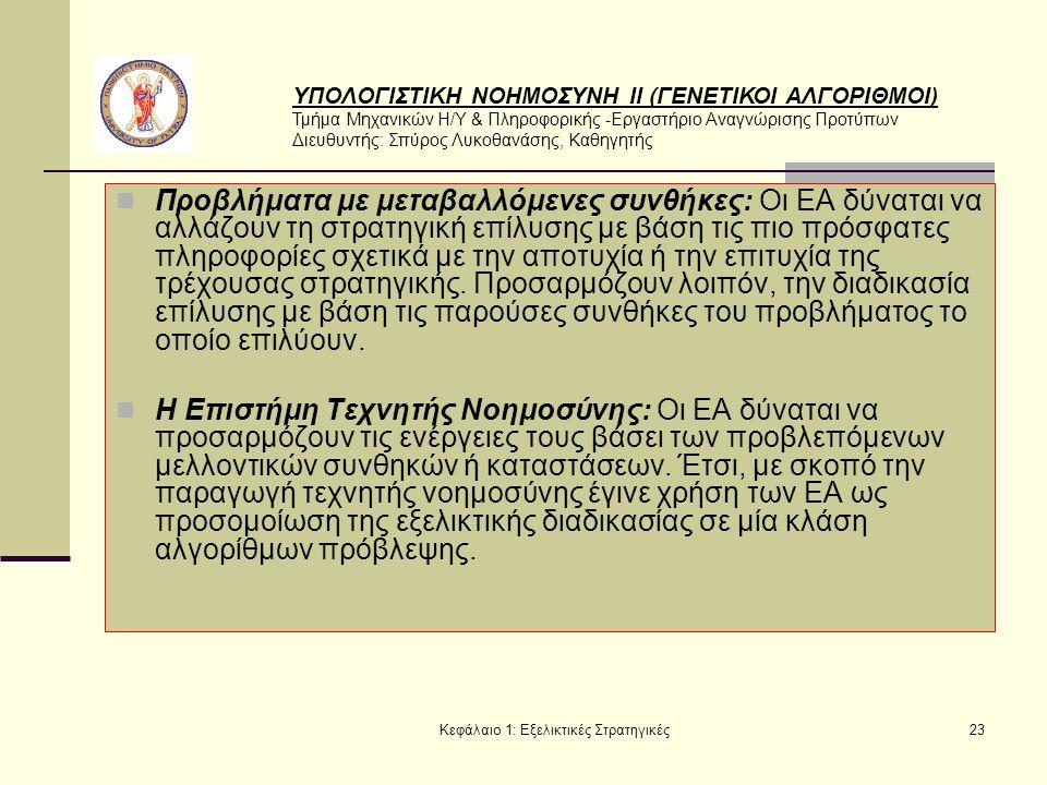 ΥΠΟΛΟΓΙΣΤΙΚΗ ΝΟΗΜΟΣΥΝΗ ΙΙ (ΓΕΝΕΤΙΚΟΙ ΑΛΓΟΡΙΘΜΟΙ) Τμήμα Μηχανικών Η/Υ & Πληροφορικής -Εργαστήριο Αναγνώρισης Προτύπων Διευθυντής: Σπύρος Λυκοθανάσης, Καθηγητής Κεφάλαιο 1: Εξελικτικές Στρατηγικές23 Προβλήματα με μεταβαλλόμενες συνθήκες: Οι ΕΑ δύναται να αλλάζουν τη στρατηγική επίλυσης με βάση τις πιο πρόσφατες πληροφορίες σχετικά με την αποτυχία ή την επιτυχία της τρέχουσας στρατηγικής.