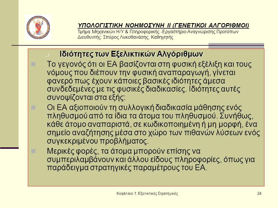ΥΠΟΛΟΓΙΣΤΙΚΗ ΝΟΗΜΟΣΥΝΗ ΙΙ (ΓΕΝΕΤΙΚΟΙ ΑΛΓΟΡΙΘΜΟΙ) Τμήμα Μηχανικών Η/Υ & Πληροφορικής -Εργαστήριο Αναγνώρισης Προτύπων Διευθυντής: Σπύρος Λυκοθανάσης, Καθηγητής Κεφάλαιο 1: Εξελικτικές Στρατηγικές24 Ιδιότητες των Εξελικτικών Αλγόριθμων Ιδιότητες των Εξελικτικών Αλγόριθμων Το γεγονός ότι οι ΕΑ βασίζονται στη φυσική εξέλιξη και τους νόμους που διέπουν την φυσική αναπαραγωγή, γίνεται φανερό πως έχουν κάποιες βασικές ιδιότητες άμεσα συνδεδεμένες με τις φυσικές διαδικασίες.
