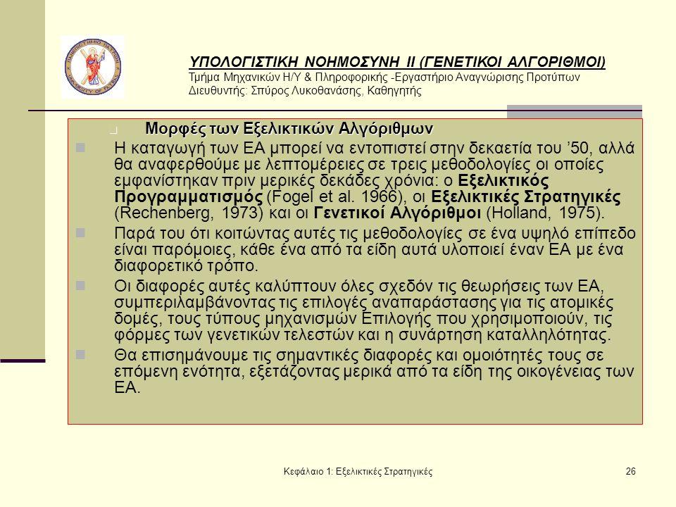 ΥΠΟΛΟΓΙΣΤΙΚΗ ΝΟΗΜΟΣΥΝΗ ΙΙ (ΓΕΝΕΤΙΚΟΙ ΑΛΓΟΡΙΘΜΟΙ) Τμήμα Μηχανικών Η/Υ & Πληροφορικής -Εργαστήριο Αναγνώρισης Προτύπων Διευθυντής: Σπύρος Λυκοθανάσης, Καθηγητής Κεφάλαιο 1: Εξελικτικές Στρατηγικές26 Μορφές των Εξελικτικών Αλγόριθμων Μορφές των Εξελικτικών Αλγόριθμων Η καταγωγή των ΕΑ μπορεί να εντοπιστεί στην δεκαετία του '50, αλλά θα αναφερθούμε με λεπτομέρειες σε τρεις μεθοδολογίες οι οποίες εμφανίστηκαν πριν μερικές δεκάδες χρόνια: o Εξελικτικός Προγραμματισμός (Fogel et al.