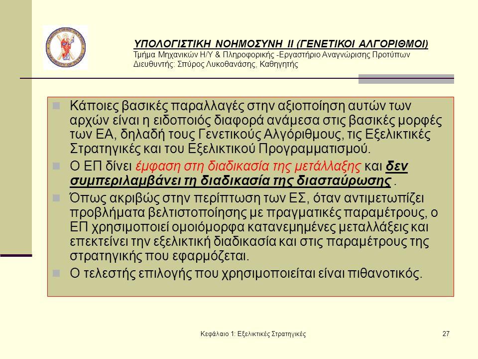 ΥΠΟΛΟΓΙΣΤΙΚΗ ΝΟΗΜΟΣΥΝΗ ΙΙ (ΓΕΝΕΤΙΚΟΙ ΑΛΓΟΡΙΘΜΟΙ) Τμήμα Μηχανικών Η/Υ & Πληροφορικής -Εργαστήριο Αναγνώρισης Προτύπων Διευθυντής: Σπύρος Λυκοθανάσης, Καθηγητής Κεφάλαιο 1: Εξελικτικές Στρατηγικές27 Κάποιες βασικές παραλλαγές στην αξιοποίηση αυτών των αρχών είναι η ειδοποιός διαφορά ανάμεσα στις βασικές μορφές των ΕΑ, δηλαδή τους Γενετικούς Αλγόριθμους, τις Εξελικτικές Στρατηγικές και του Εξελικτικού Προγραμματισμού.