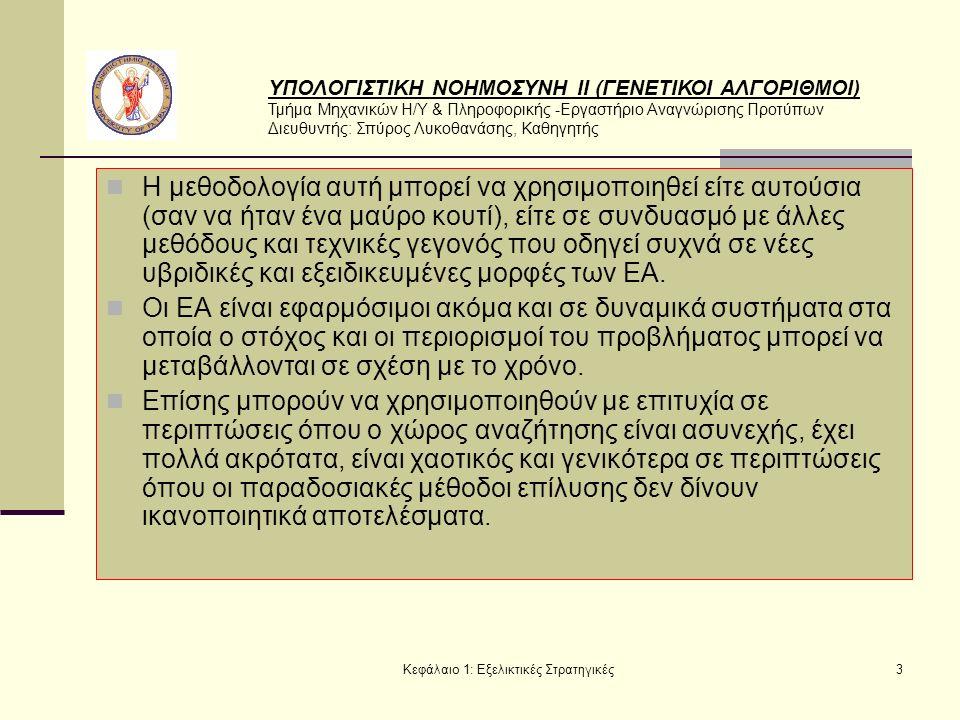 ΥΠΟΛΟΓΙΣΤΙΚΗ ΝΟΗΜΟΣΥΝΗ ΙΙ (ΓΕΝΕΤΙΚΟΙ ΑΛΓΟΡΙΘΜΟΙ) Τμήμα Μηχανικών Η/Υ & Πληροφορικής -Εργαστήριο Αναγνώρισης Προτύπων Διευθυντής: Σπύρος Λυκοθανάσης, Καθηγητής Κεφάλαιο 1: Εξελικτικές Στρατηγικές3 Η μεθοδολογία αυτή μπορεί να χρησιμοποιηθεί είτε αυτούσια (σαν να ήταν ένα μαύρο κουτί), είτε σε συνδυασμό με άλλες μεθόδους και τεχνικές γεγονός που οδηγεί συχνά σε νέες υβριδικές και εξειδικευμένες μορφές των ΕΑ.