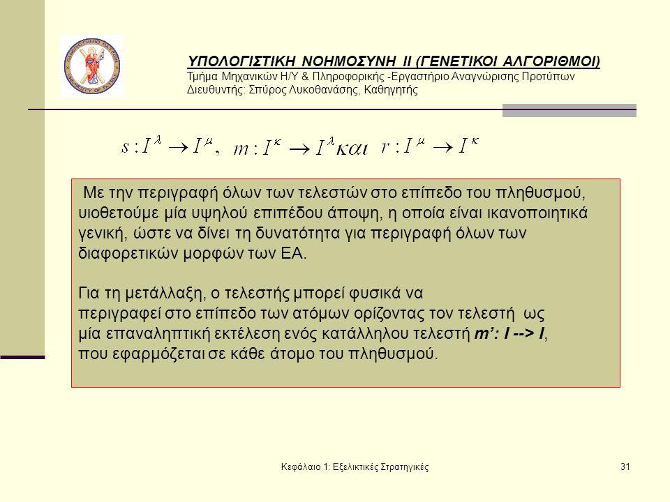 ΥΠΟΛΟΓΙΣΤΙΚΗ ΝΟΗΜΟΣΥΝΗ ΙΙ (ΓΕΝΕΤΙΚΟΙ ΑΛΓΟΡΙΘΜΟΙ) Τμήμα Μηχανικών Η/Υ & Πληροφορικής -Εργαστήριο Αναγνώρισης Προτύπων Διευθυντής: Σπύρος Λυκοθανάσης, Καθηγητής Κεφάλαιο 1: Εξελικτικές Στρατηγικές31 Με την περιγραφή όλων των τελεστών στο επίπεδο του πληθυσμού, υιοθετούμε μία υψηλού επιπέδου άποψη, η οποία είναι ικανοποιητικά γενική, ώστε να δίνει τη δυνατότητα για περιγραφή όλων των διαφορετικών μορφών των ΕΑ.