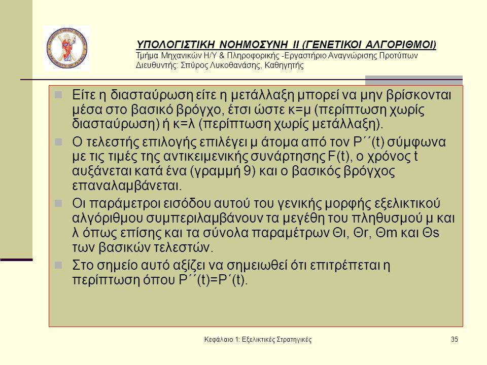 ΥΠΟΛΟΓΙΣΤΙΚΗ ΝΟΗΜΟΣΥΝΗ ΙΙ (ΓΕΝΕΤΙΚΟΙ ΑΛΓΟΡΙΘΜΟΙ) Τμήμα Μηχανικών Η/Υ & Πληροφορικής -Εργαστήριο Αναγνώρισης Προτύπων Διευθυντής: Σπύρος Λυκοθανάσης, Καθηγητής Κεφάλαιο 1: Εξελικτικές Στρατηγικές35 Είτε η διασταύρωση είτε η μετάλλαξη μπορεί να μην βρίσκονται μέσα στο βασικό βρόγχο, έτσι ώστε κ=μ (περίπτωση χωρίς διασταύρωση) ή κ=λ (περίπτωση χωρίς μετάλλαξη).