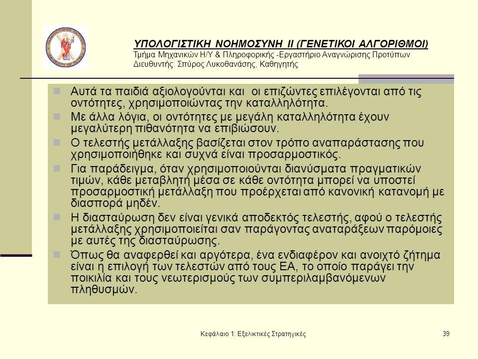 ΥΠΟΛΟΓΙΣΤΙΚΗ ΝΟΗΜΟΣΥΝΗ ΙΙ (ΓΕΝΕΤΙΚΟΙ ΑΛΓΟΡΙΘΜΟΙ) Τμήμα Μηχανικών Η/Υ & Πληροφορικής -Εργαστήριο Αναγνώρισης Προτύπων Διευθυντής: Σπύρος Λυκοθανάσης, Καθηγητής Κεφάλαιο 1: Εξελικτικές Στρατηγικές39 Αυτά τα παιδιά αξιολογούνται και οι επιζώντες επιλέγονται από τις οντότητες, χρησιμοποιώντας την καταλληλότητα.