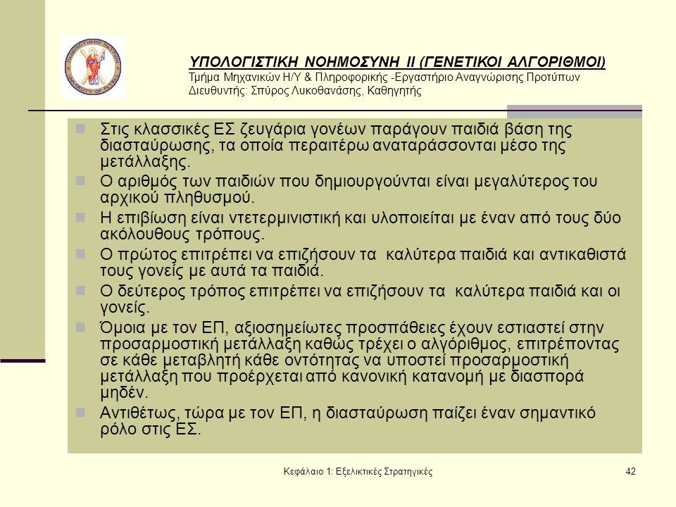 ΥΠΟΛΟΓΙΣΤΙΚΗ ΝΟΗΜΟΣΥΝΗ ΙΙ (ΓΕΝΕΤΙΚΟΙ ΑΛΓΟΡΙΘΜΟΙ) Τμήμα Μηχανικών Η/Υ & Πληροφορικής -Εργαστήριο Αναγνώρισης Προτύπων Διευθυντής: Σπύρος Λυκοθανάσης, Καθηγητής Κεφάλαιο 1: Εξελικτικές Στρατηγικές42 Στις κλασσικές ΕΣ ζευγάρια γονέων παράγουν παιδιά βάση της διασταύρωσης, τα οποία περαιτέρω αναταράσσονται μέσο της μετάλλαξης.