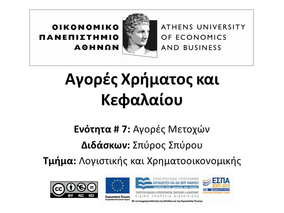 Αγορές Χρήματος και Κεφαλαίου Ενότητα # 7: Αγορές Μετοχών Διδάσκων: Σπύρος Σπύρου Τμήμα: Λογιστικής και Χρηματοοικονομικής
