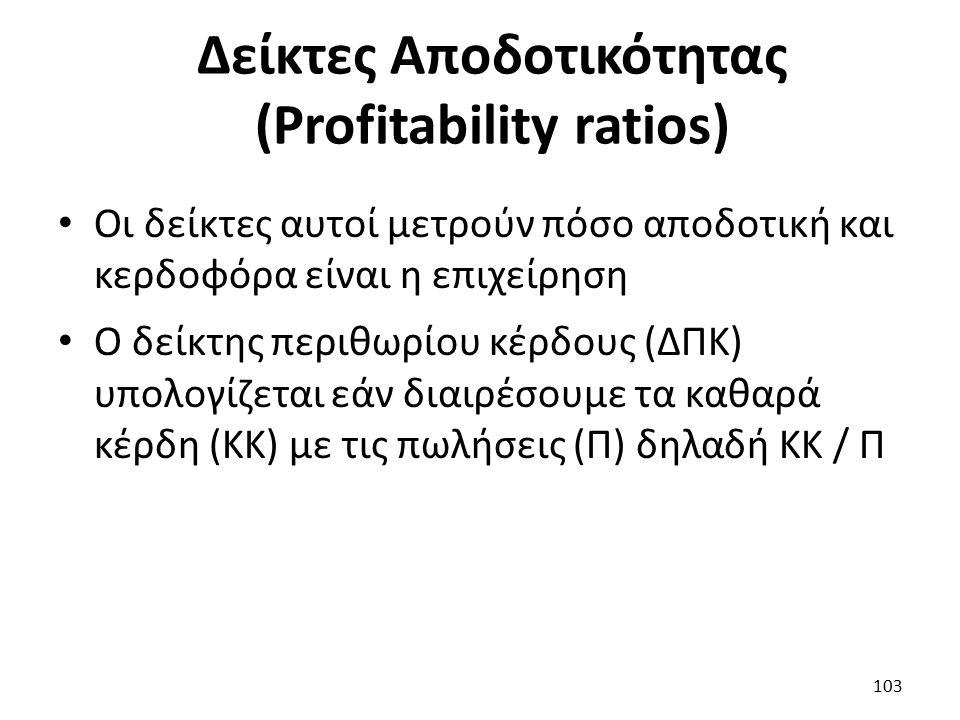 Δείκτες Αποδοτικότητας (Profitability ratios) Οι δείκτες αυτοί μετρούν πόσο αποδοτική και κερδοφόρα είναι η επιχείρηση Ο δείκτης περιθωρίου κέρδους (ΔΠΚ) υπολογίζεται εάν διαιρέσουμε τα καθαρά κέρδη (ΚΚ) με τις πωλήσεις (Π) δηλαδή ΚΚ / Π 103