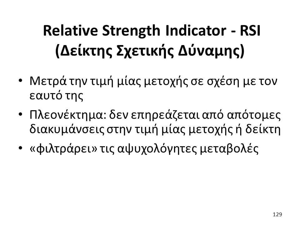 Relative Strength Indicator - RSI (Δείκτης Σχετικής Δύναμης) Μετρά την τιμή μίας μετοχής σε σχέση με τον εαυτό της Πλεονέκτημα: δεν επηρεάζεται από απότομες διακυμάνσεις στην τιμή μίας μετοχής ή δείκτη «φιλτράρει» τις αψυχολόγητες μεταβολές 129