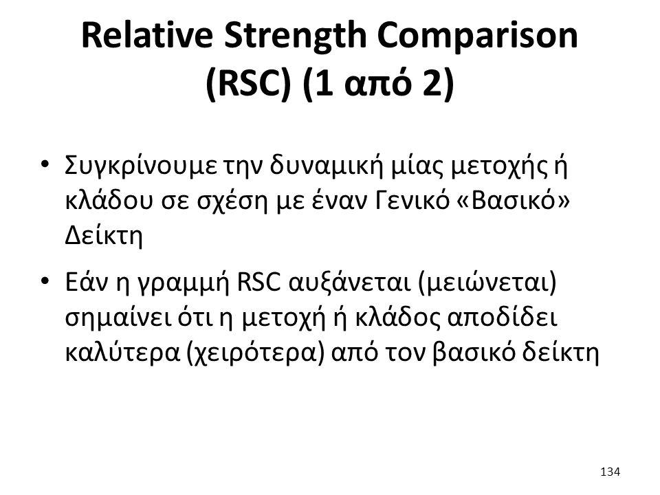 Relative Strength Comparison (RSC) (1 από 2) Συγκρίνουμε την δυναμική μίας μετοχής ή κλάδου σε σχέση με έναν Γενικό «Βασικό» Δείκτη Εάν η γραμμή RSC αυξάνεται (μειώνεται) σημαίνει ότι η μετοχή ή κλάδος αποδίδει καλύτερα (χειρότερα) από τον βασικό δείκτη 134