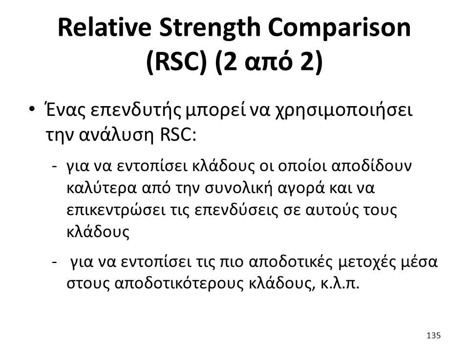 Relative Strength Comparison (RSC) (2 από 2) Ένας επενδυτής μπορεί να χρησιμοποιήσει την ανάλυση RSC: -για να εντοπίσει κλάδους οι οποίοι αποδίδουν καλύτερα από την συνολική αγορά και να επικεντρώσει τις επενδύσεις σε αυτούς τους κλάδους - για να εντοπίσει τις πιο αποδοτικές μετοχές μέσα στους αποδοτικότερους κλάδους, κ.λ.π.
