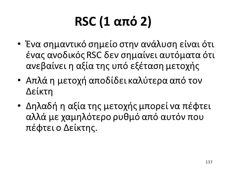RSC (1 από 2) Ένα σημαντικό σημείο στην ανάλυση είναι ότι ένας ανοδικός RSC δεν σημαίνει αυτόματα ότι ανεβαίνει η αξία της υπό εξέταση μετοχής Απλά η μετοχή αποδίδει καλύτερα από τον Δείκτη Δηλαδή η αξία της μετοχής μπορεί να πέφτει αλλά με χαμηλότερο ρυθμό από αυτόν που πέφτει ο Δείκτης.