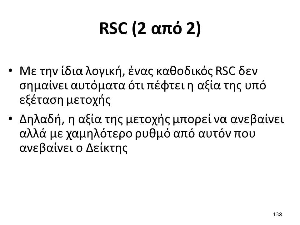 RSC (2 από 2) Με την ίδια λογική, ένας καθοδικός RSC δεν σημαίνει αυτόματα ότι πέφτει η αξία της υπό εξέταση μετοχής Δηλαδή, η αξία της μετοχής μπορεί να ανεβαίνει αλλά με χαμηλότερο ρυθμό από αυτόν που ανεβαίνει ο Δείκτης 138
