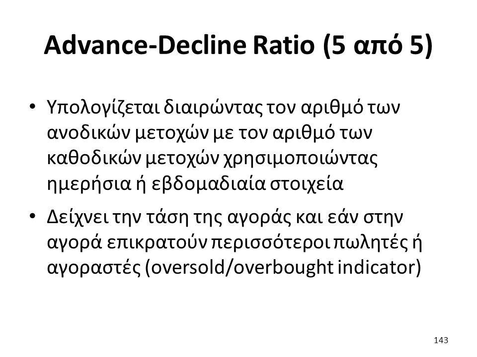 Advance-Decline Ratio (5 από 5) Υπολογίζεται διαιρώντας τον αριθμό των ανοδικών μετοχών με τον αριθμό των καθοδικών μετοχών χρησιμοποιώντας ημερήσια ή εβδομαδιαία στοιχεία Δείχνει την τάση της αγοράς και εάν στην αγορά επικρατούν περισσότεροι πωλητές ή αγοραστές (oversold/overbought indicator) 143
