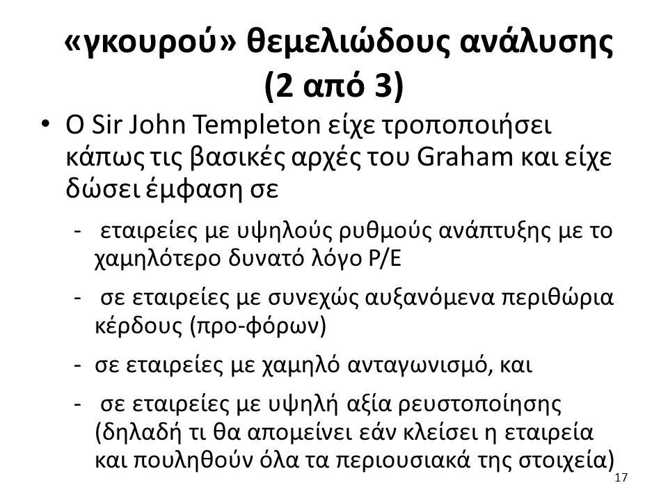 «γκουρού» θεμελιώδους ανάλυσης (2 από 3) Ο Sir John Templeton είχε τροποποιήσει κάπως τις βασικές αρχές του Graham και είχε δώσει έμφαση σε - εταιρείες με υψηλούς ρυθμούς ανάπτυξης με το χαμηλότερο δυνατό λόγο Ρ/Ε - σε εταιρείες με συνεχώς αυξανόμενα περιθώρια κέρδους (προ-φόρων) -σε εταιρείες με χαμηλό ανταγωνισμό, και - σε εταιρείες με υψηλή αξία ρευστοποίησης (δηλαδή τι θα απομείνει εάν κλείσει η εταιρεία και πουληθούν όλα τα περιουσιακά της στοιχεία) 17
