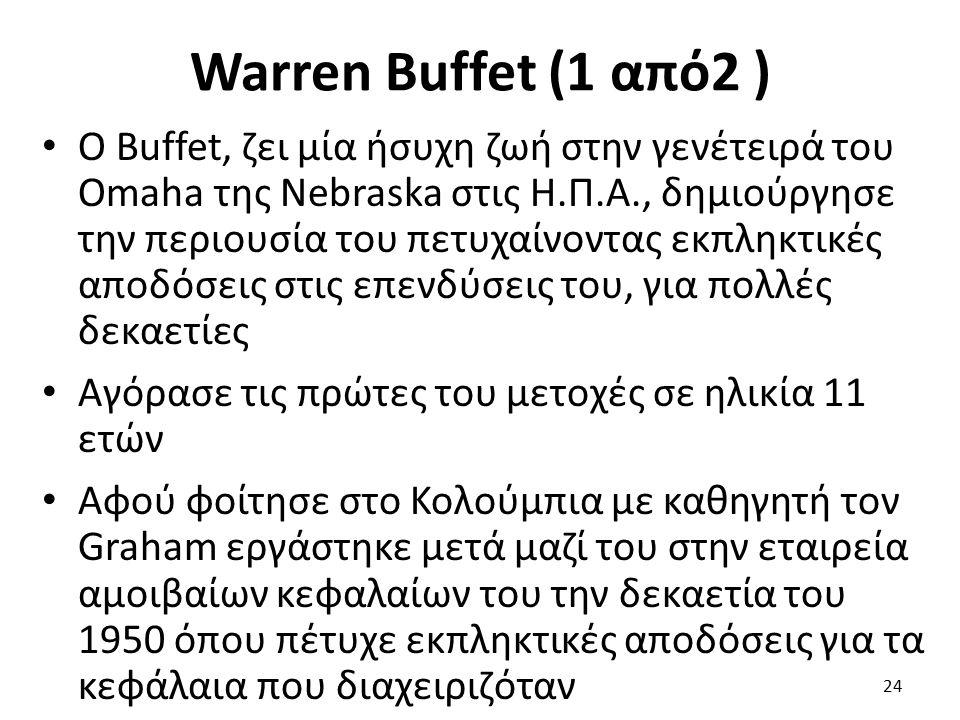 Warren Buffet (1 από2 ) Ο Buffet, ζει μία ήσυχη ζωή στην γενέτειρά του Omaha της Nebraska στις Η.Π.Α., δημιούργησε την περιουσία του πετυχαίνοντας εκπληκτικές αποδόσεις στις επενδύσεις του, για πολλές δεκαετίες Αγόρασε τις πρώτες του μετοχές σε ηλικία 11 ετών Αφού φοίτησε στο Κολούμπια με καθηγητή τον Graham εργάστηκε μετά μαζί του στην εταιρεία αμοιβαίων κεφαλαίων του την δεκαετία του 1950 όπου πέτυχε εκπληκτικές αποδόσεις για τα κεφάλαια που διαχειριζόταν 24