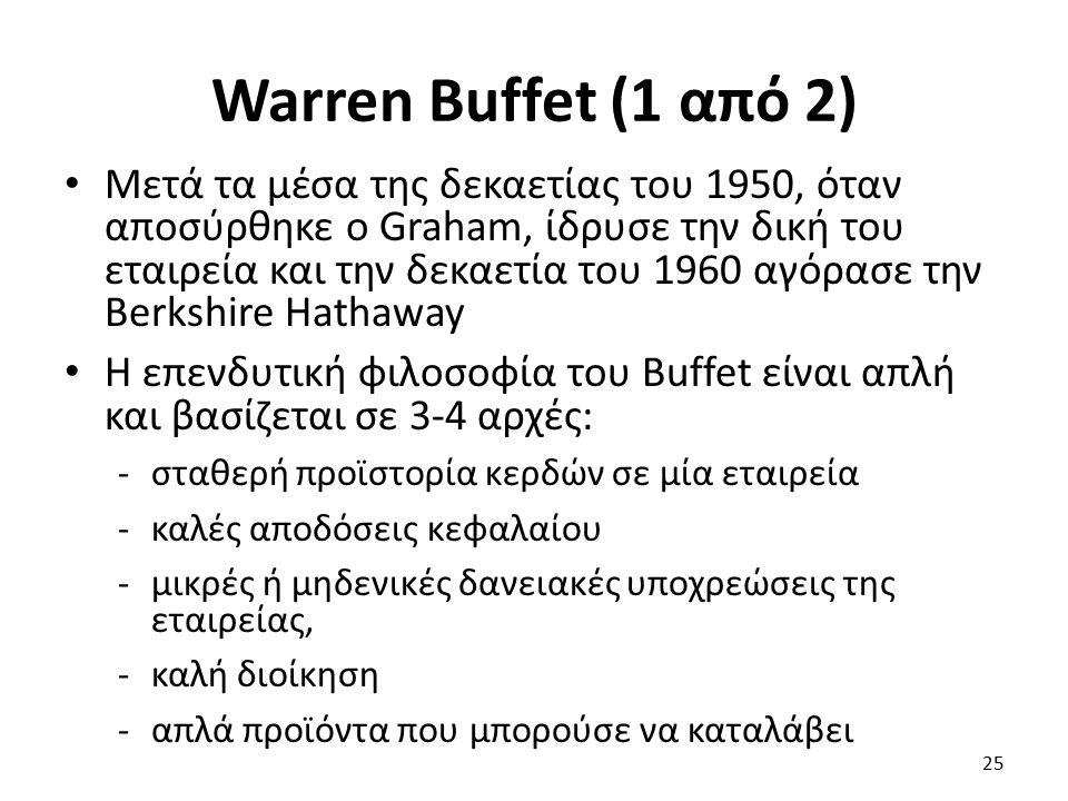 Warren Buffet (1 από 2) Μετά τα μέσα της δεκαετίας του 1950, όταν αποσύρθηκε ο Graham, ίδρυσε την δική του εταιρεία και την δεκαετία του 1960 αγόρασε την Berkshire Hathaway Η επενδυτική φιλοσοφία του Buffet είναι απλή και βασίζεται σε 3-4 αρχές: -σταθερή προϊστορία κερδών σε μία εταιρεία -καλές αποδόσεις κεφαλαίου -μικρές ή μηδενικές δανειακές υποχρεώσεις της εταιρείας, -καλή διοίκηση -απλά προϊόντα που μπορούσε να καταλάβει 25