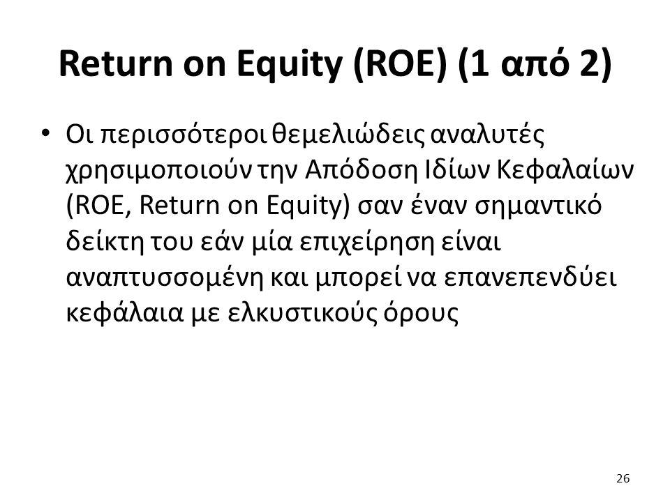 Return on Equity (ROE) (1 από 2) Οι περισσότεροι θεμελιώδεις αναλυτές χρησιμοποιούν την Απόδοση Ιδίων Κεφαλαίων (ROE, Return on Equity) σαν έναν σημαντικό δείκτη του εάν μία επιχείρηση είναι αναπτυσσομένη και μπορεί να επανεπενδύει κεφάλαια με ελκυστικούς όρους 26