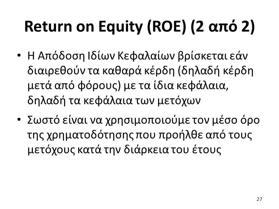 Return on Equity (ROE) (2 από 2) Η Απόδοση Ιδίων Κεφαλαίων βρίσκεται εάν διαιρεθούν τα καθαρά κέρδη (δηλαδή κέρδη μετά από φόρους) με τα ίδια κεφάλαια, δηλαδή τα κεφάλαια των μετόχων Σωστό είναι να χρησιμοποιούμε τον μέσο όρο της χρηματοδότησης που προήλθε από τους μετόχους κατά την διάρκεια του έτους 27