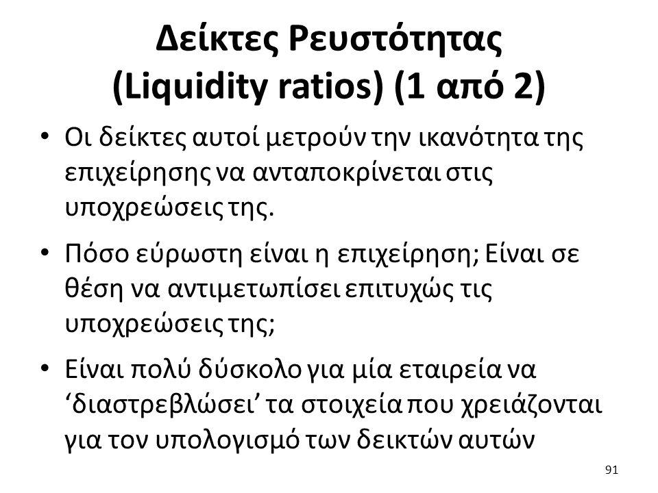 Δείκτες Ρευστότητας (Liquidity ratios) (1 από 2) Οι δείκτες αυτοί μετρούν την ικανότητα της επιχείρησης να ανταποκρίνεται στις υποχρεώσεις της.