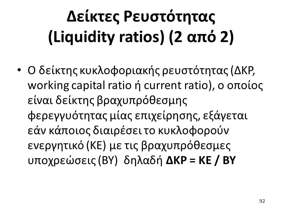 Δείκτες Ρευστότητας (Liquidity ratios) (2 από 2) Ο δείκτης κυκλοφοριακής ρευστότητας (ΔΚΡ, working capital ratio ή current ratio), ο οποίος είναι δείκτης βραχυπρόθεσμης φερεγγυότητας μίας επιχείρησης, εξάγεται εάν κάποιος διαιρέσει το κυκλοφορούν ενεργητικό (ΚΕ) με τις βραχυπρόθεσμες υποχρεώσεις (ΒΥ) δηλαδή ΔΚΡ = ΚΕ / ΒΥ 92