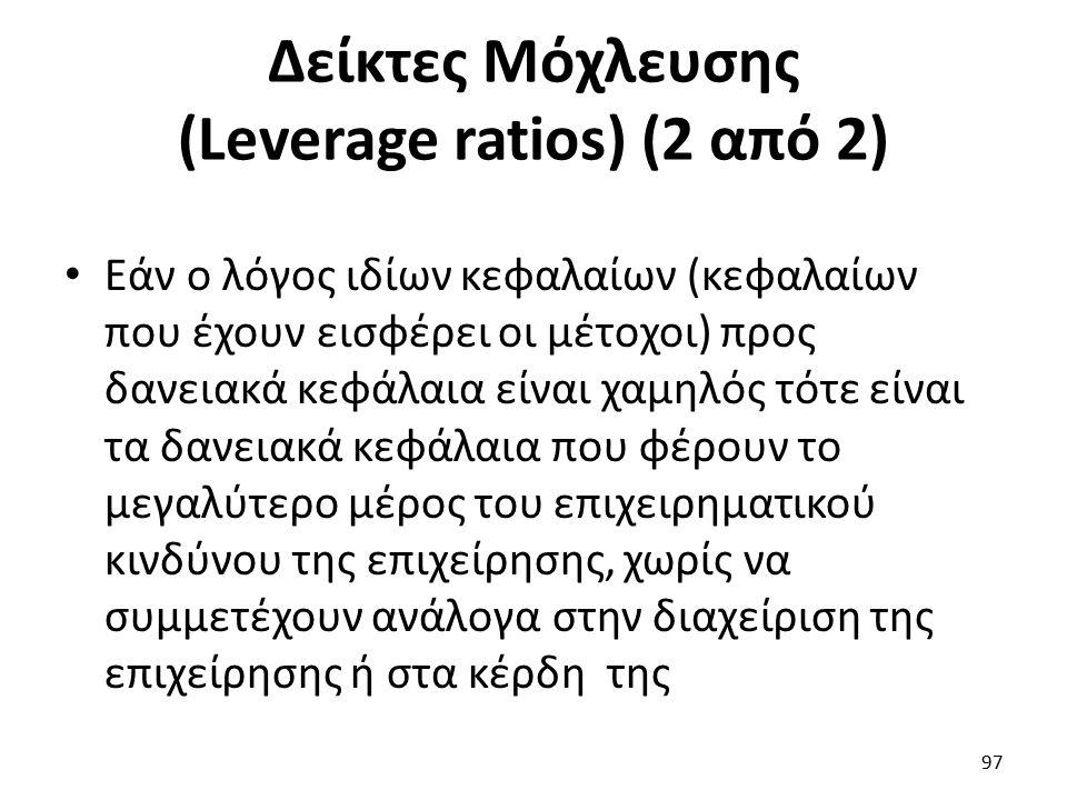 Δείκτες Μόχλευσης (Leverage ratios) (2 από 2) Εάν ο λόγος ιδίων κεφαλαίων (κεφαλαίων που έχουν εισφέρει οι μέτοχοι) προς δανειακά κεφάλαια είναι χαμηλός τότε είναι τα δανειακά κεφάλαια που φέρουν το μεγαλύτερο μέρος του επιχειρηματικού κινδύνου της επιχείρησης, χωρίς να συμμετέχουν ανάλογα στην διαχείριση της επιχείρησης ή στα κέρδη της 97