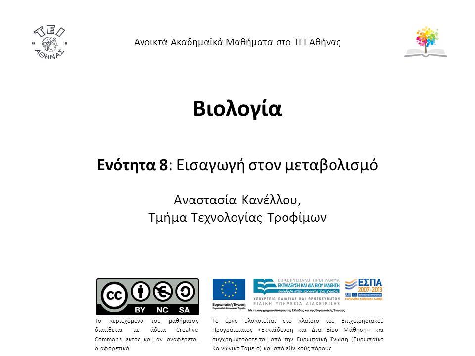 Βιολογία Ενότητα 8: Εισαγωγή στον μεταβολισμό Αναστασία Κανέλλου, Τμήμα Τεχνολογίας Τροφίμων Ανοικτά Ακαδημαϊκά Μαθήματα στο ΤΕΙ Αθήνας Το περιεχόμενο του μαθήματος διατίθεται με άδεια Creative Commons εκτός και αν αναφέρεται διαφορετικά Το έργο υλοποιείται στο πλαίσιο του Επιχειρησιακού Προγράμματος «Εκπαίδευση και Δια Βίου Μάθηση» και συγχρηματοδοτείται από την Ευρωπαϊκή Ένωση (Ευρωπαϊκό Κοινωνικό Ταμείο) και από εθνικούς πόρους.