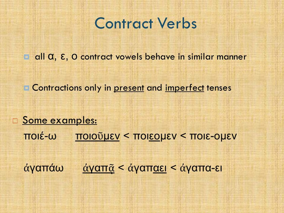 Contract Verbs  all α, ε, ο contract vowels behave in similar manner  Contractions only in present and imperfect tenses  Some examples: ποιέ-ω ποιο ῦ μεν < ποιεομεν < ποιε-ομεν ἀ γαπάω ἀ γαπ ᾷ < ἀ γαπαει < ἀ γαπα-ει