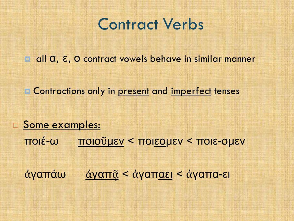 Contract Verbs 1.2 Rules of Contraction - Basics  Five basic rules of contraction: 1.) ου formed from εο, οε, and οο ου < εοποιο ῦ μεν < ποιεομεν ου < οε πληρο ῦ τε < πληροετε ου < οο πληρο ῦ μεν < πληροομεν