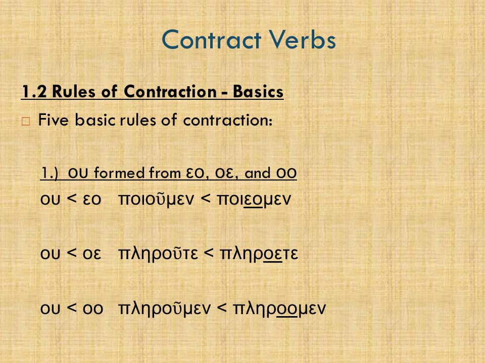 Contract Verbs 1.2 Rules of Contraction - Basics  Five basic rules of contraction: 1.) ου formed from εο, οε, and οο ου < εοποιο ῦ μεν < ποιεομεν ου