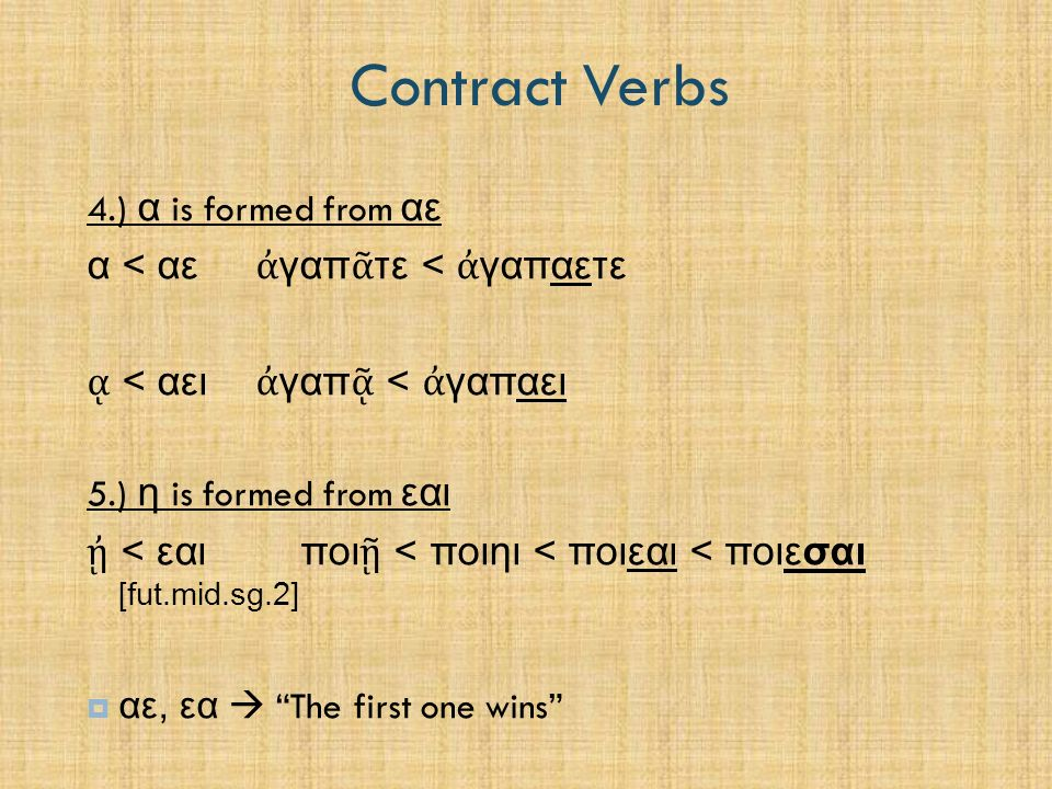 Contract Verbs 4.) α is formed from αε α < αε ἀ γαπ ᾶ τε < ἀ γαπαετε ᾳ < αει ἀ γαπ ᾷ < ἀ γαπαει 5.) η is formed from εαι ᾐ < εαι ποι ῇ < ποιηι < ποιεα