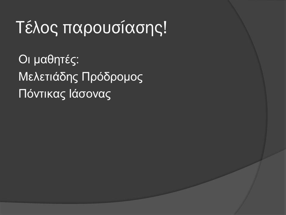 Τέλος παρουσίασης! Οι μαθητές: Μελετιάδης Πρόδρομος Πόντικας Ιάσονας