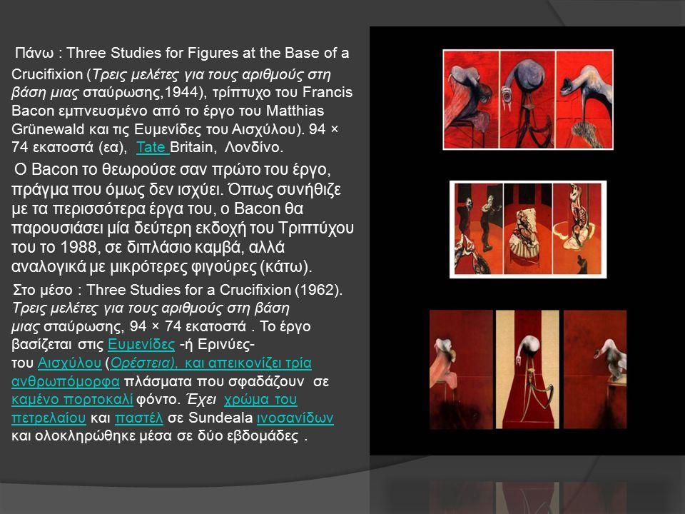 Πάνω : Three Studies for Figures at the Base of a Crucifixion (Τρεις μελέτες για τους αριθμούς στη βάση μιας σταύρωσης,1944), τρίπτυχο του Francis Bacon εμπνευσμένο από το έργο του Matthias Grünewald και τις Ευμενίδες του Αισχύλου).