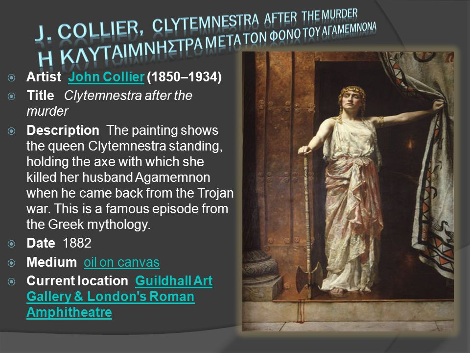  Artist John Collier (1850–1934) John Collier  Title Clytemnestra after the murder  Description The painting shows the queen Clytemnestra standing, holding the axe with which she killed her husband Agamemnon when he came back from the Trojan war.