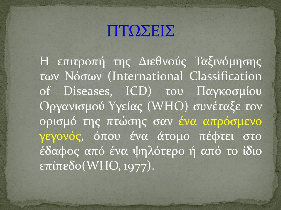 Η επιτροπή της Διεθνούς Ταξινόμησης των Νόσων (International Classification of Diseases, ICD) του Παγκοσμίου Οργανισμού Υγείας (WHO) συνέταξε τον ορισμό της πτώσης σαν ένα απρόσμενο γεγονός, όπου ένα άτομο πέφτει στο έδαφος από ένα ψηλότερο ή από το ίδιο επίπεδο(WHO, 1977).