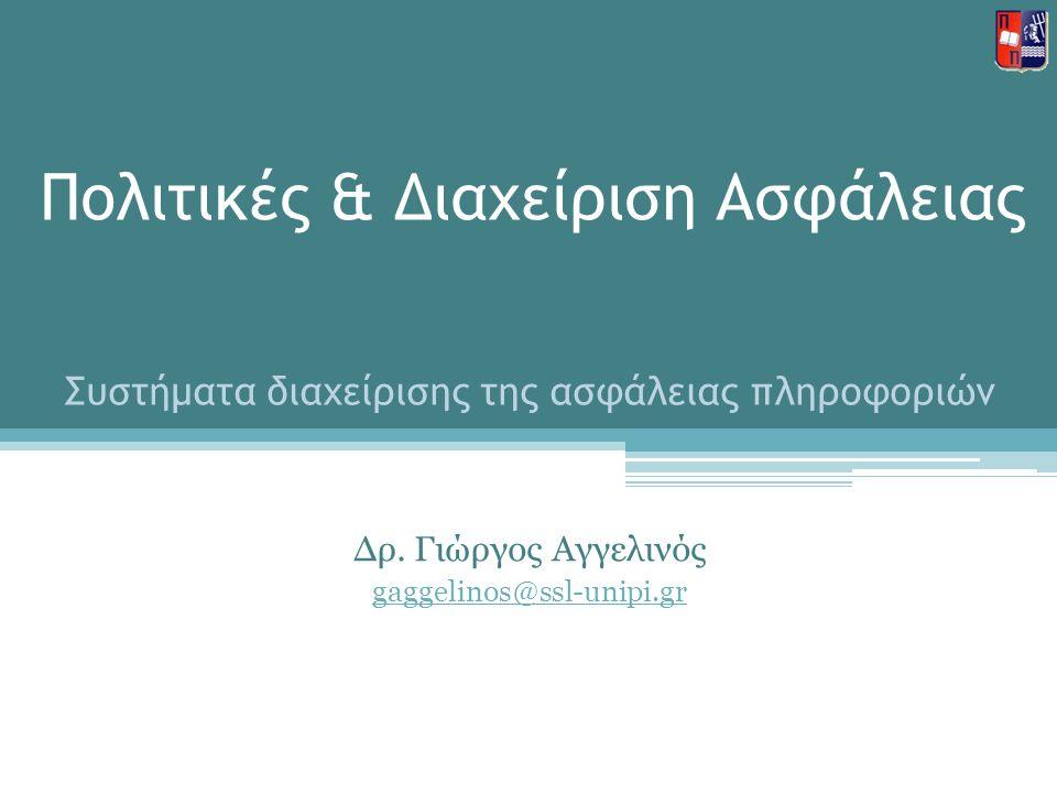 Πολιτικές & Διαχείριση Ασφάλειας Δρ. Γιώργος Αγγελινός gaggelinos@ssl-unipi.gr Συστήματα διαχείρισης της ασφάλειας πληροφοριών