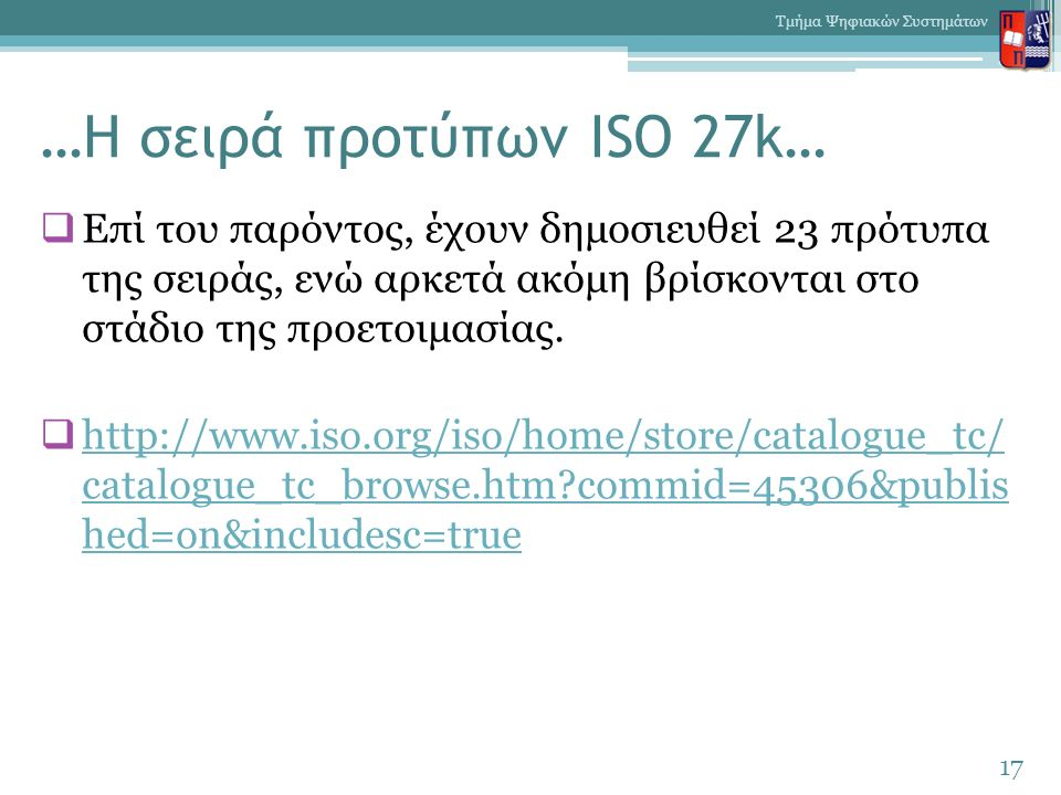 …Η σειρά προτύπων ISO 27k…  Επί του παρόντος, έχουν δημοσιευθεί 23 πρότυπα της σειράς, ενώ αρκετά ακόμη βρίσκονται στο στάδιο της προετοιμασίας.  ht
