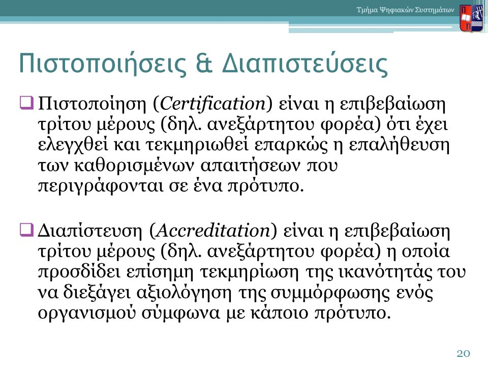 Πιστοποιήσεις & Διαπιστεύσεις  Πιστοποίηση (Certification) είναι η επιβεβαίωση τρίτου μέρους (δηλ. ανεξάρτητου φορέα) ότι έχει ελεγχθεί και τεκμηριωθ