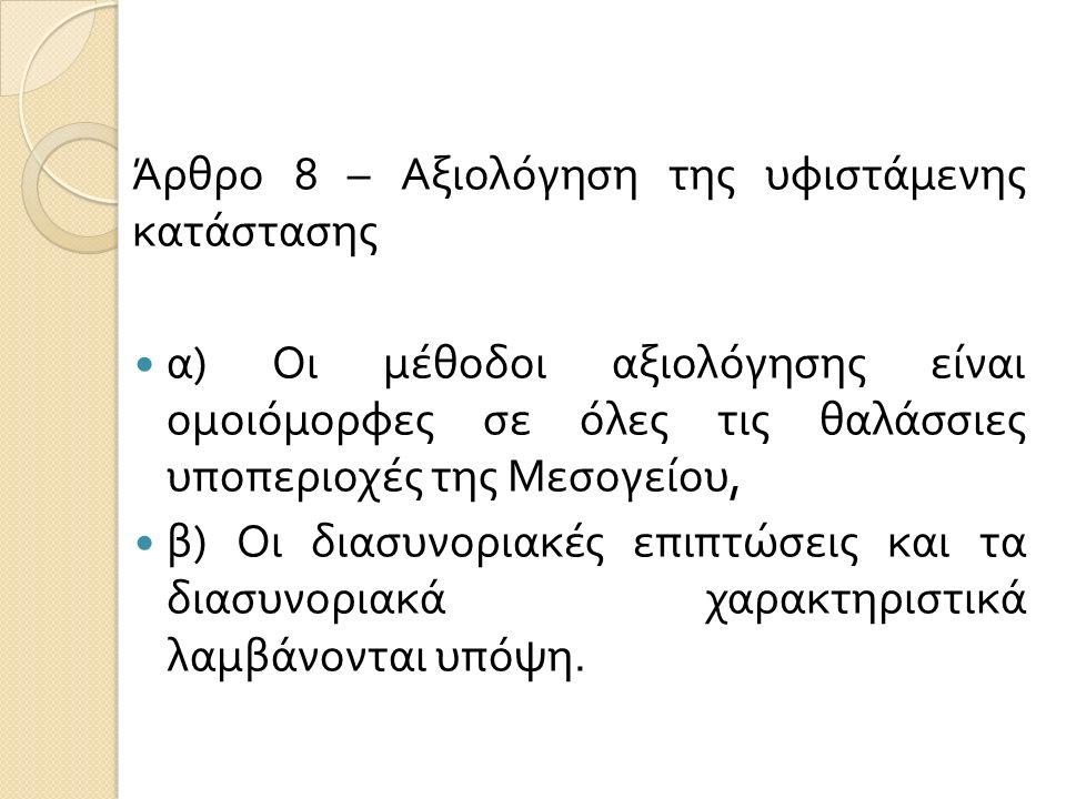 Άρθρο 8 – Αξιολόγηση της υφιστάμενης κατάστασης α ) Οι μέθοδοι αξιολόγησης είναι ομοιόμορφες σε όλες τις θαλάσσιες υποπεριοχές της Μεσογείου, β ) Οι δ