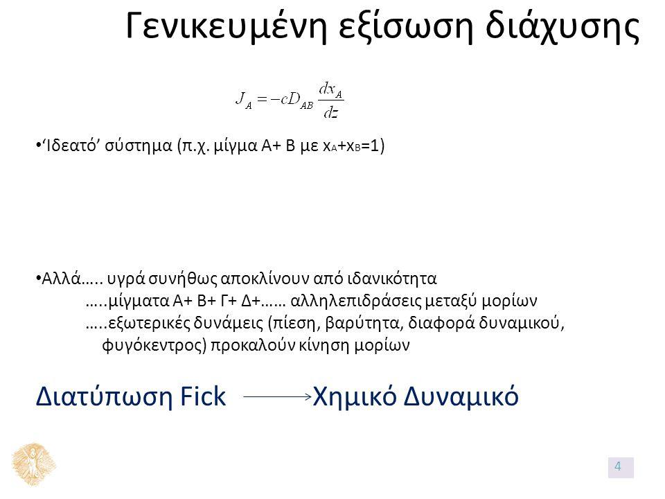 Γενικευμένη εξίσωση διάχυσης 'Ιδεατό' σύστημα (π.χ. μίγμα Α+ Β με x A +x B =1) Αλλά….. υγρά συνήθως αποκλίνουν από ιδανικότητα …..μίγματα Α+ Β+ Γ+ Δ+…