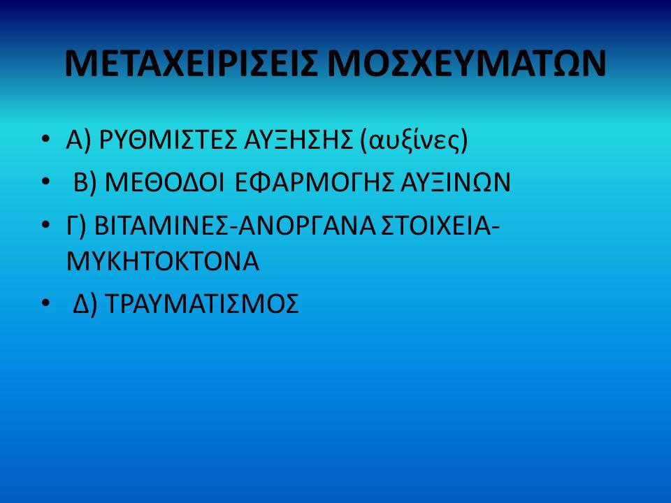 ΜΕΤΑΧΕΙΡΙΣΕΙΣ ΜΟΣΧΕΥΜΑΤΩΝ Α) ΡΥΘΜΙΣΤΕΣ ΑΥΞΗΣΗΣ (αυξίνες) Β) ΜΕΘΟΔΟΙ ΕΦΑΡΜΟΓΗΣ ΑΥΞΙΝΩΝ Γ) ΒΙΤΑΜΙΝΕΣ-ΑΝΟΡΓΑΝΑ ΣΤΟΙΧΕΙΑ- ΜΥΚΗΤΟΚΤΟΝΑ Δ) ΤΡΑΥΜΑΤΙΣΜΟΣ