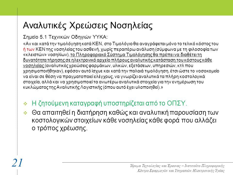 Αναλυτικές Χρεώσεις Νοσηλείας Σημείο 5.1 Τεχνικών Οδηγιών ΥΥΚΑ: «Αν και κατά την τιμολόγηση κατά ΚΕΝ, στο Τιμολόγιο θα αναγράφεται μόνο το τελικό κόστος του ή των ΚΕΝ της νοσηλείας του ασθενή, χωρίς περαιτέρω ανάλυση (σύμφωνα με τη φιλοσοφία των «κλειστών» νοσηλίων), το Πληροφοριακό Σύστημα Τιμολόγησης θα πρέπει να διαθέτει τη δυνατότητα τήρησης σε ηλεκτρονικό αρχείο πλήρους αναλυτικής κατάσταση του κόστους κάθε νοσηλείας (αναλυτικές χρεώσεις φαρμάκων, υλικών, εξετάσεων, υπηρεσιών, κτλ που χρησιμοποιήθηκαν), εφόσον αυτό ίσχυε και κατά την παλαιά τιμολόγηση, έτσι ώστε το νοσοκομείο να είναι σε θέση να πραγματοποιεί ελέγχους, να γνωρίζει αναλυτικά τα πλήρη κοστολογικά στοιχεία, αλλά και να χρησιμοποιεί τα ανωτέρω αναλυτικά στοιχεία για την ενημέρωση του κυκλώματος της Αναλυτικής Λογιστικής (όπου αυτό έχει υλοποιηθεί).»  Η ζητούμενη καταγραφή υποστηρίζεται από το ΟΠΣΥ.