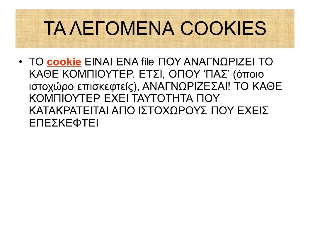 ΤΑ ΛΕΓΟΜΕΝΑ COOKIES ΤΟ cookie ΕΙΝΑΙ ΕΝΑ file ΠΟΥ ΑΝΑΓΝΩΡΙΖΕΙ ΤΟ ΚΑΘΕ ΚΟΜΠΙΟΥΤΕΡ. ΕΤΣΙ, ΟΠΟΥ 'ΠΑΣ' (όποιο ιστοχώρο επισκεφτείς), ΑΝΑΓΝΩΡΙΖΕΣΑΙ! ΤΟ ΚΑΘΕ