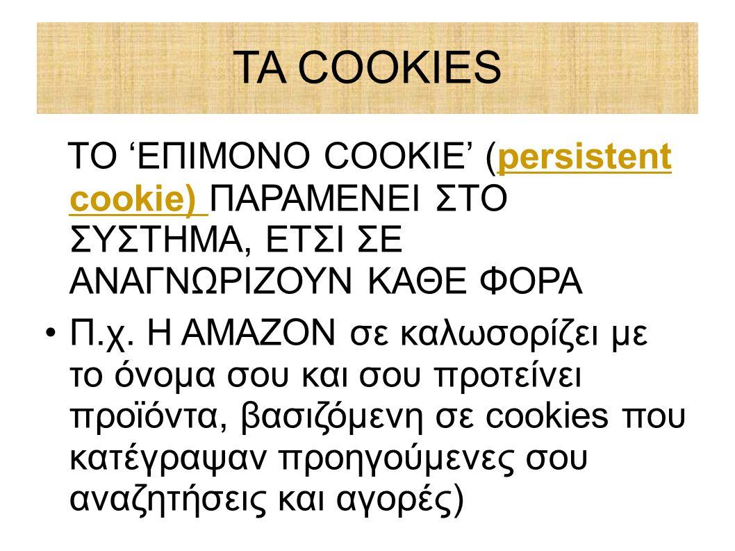 ΤΑ COOKIES ΤΟ 'ΕΠΙΜΟΝΟ COOKIE' (persistent cookie) ΠΑΡΑΜΕΝΕΙ ΣΤΟ ΣΥΣΤΗΜΑ, ΕΤΣΙ ΣΕ ΑΝΑΓΝΩΡΙΖΟΥΝ ΚΑΘΕ ΦΟΡΑ Π.χ. Η ΑΜΑΖΟΝ σε καλωσορίζει με το όνομα σου