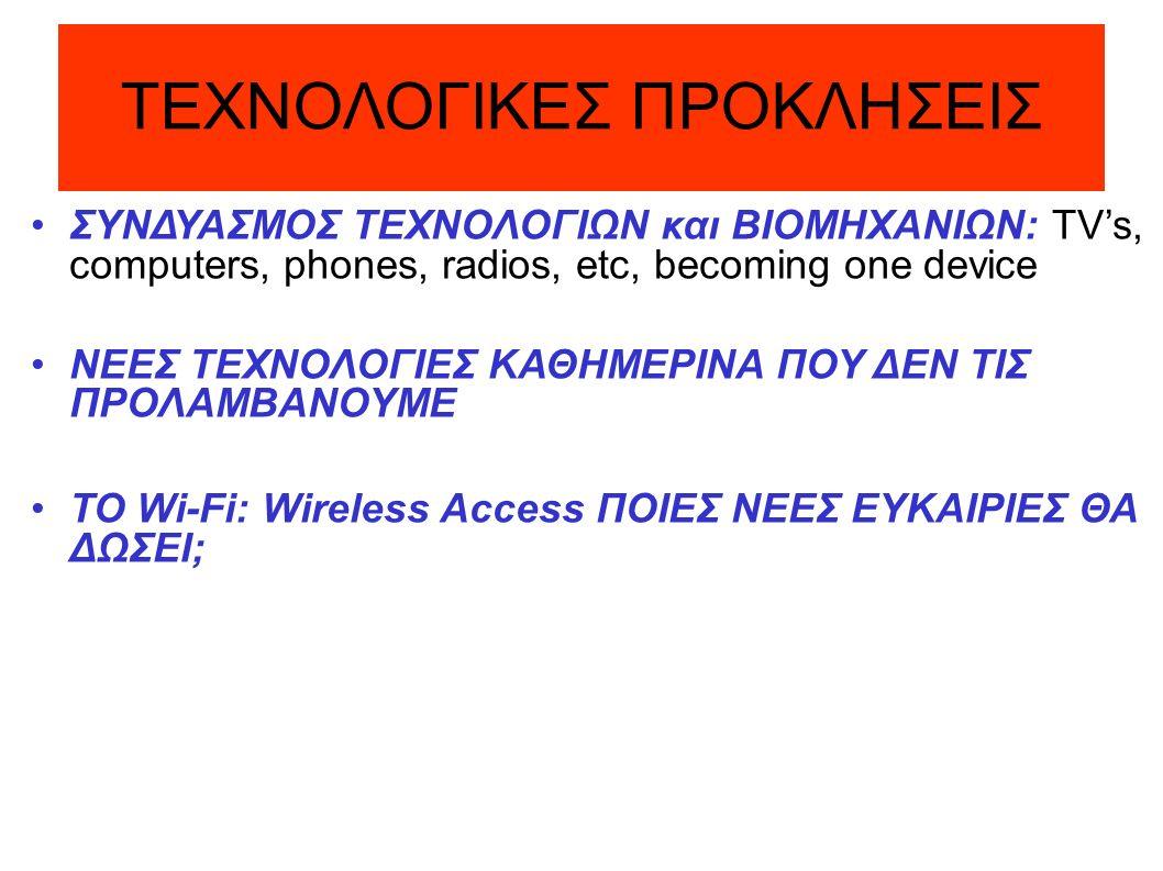 ΤΕΧΝΟΛΟΓΙΚΕΣ ΠΡΟΚΛΗΣΕΙΣ ΣΥΝΔΥΑΣΜΟΣ ΤΕΧΝΟΛΟΓΙΩΝ και ΒΙΟΜΗΧΑΝΙΩΝ: TV's, computers, phones, radios, etc, becoming one device ΝΕΕΣ ΤΕΧΝΟΛΟΓΙΕΣ ΚΑΘΗΜΕΡΙΝΑ ΠΟΥ ΔΕΝ ΤΙΣ ΠΡΟΛΑΜΒΑΝΟΥΜΕ ΤΟ Wi-Fi: Wireless Access ΠΟΙΕΣ ΝΕΕΣ ΕΥΚΑΙΡΙΕΣ ΘΑ ΔΩΣΕΙ;
