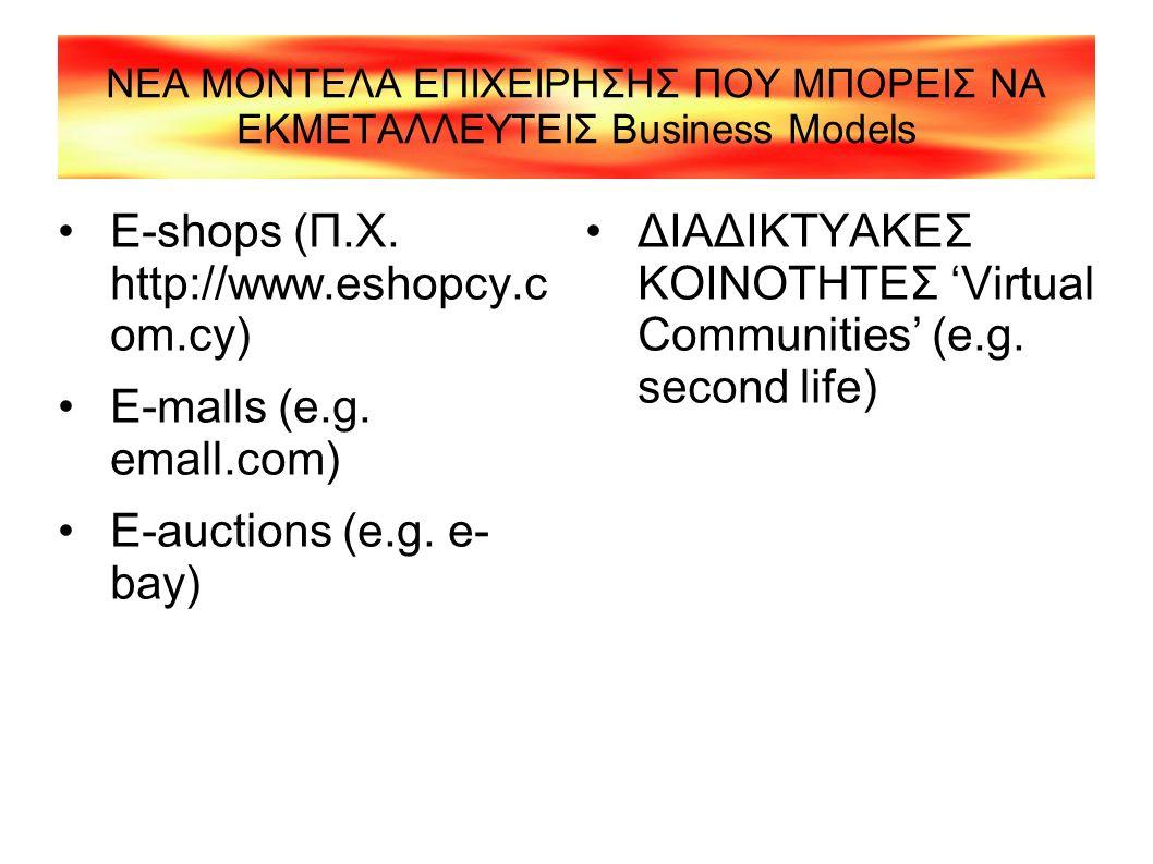 ΝΕΑ ΜΟΝΤΕΛΑ ΕΠΙΧΕΙΡΗΣΗΣ ΠΟΥ ΜΠΟΡΕΙΣ ΝΑ ΕΚΜΕΤΑΛΛΕΥΤΕΙΣ Business Models E-shops (Π.Χ. http://www.eshopcy.c om.cy) E-malls (e.g. emall.com) E-auctions (e