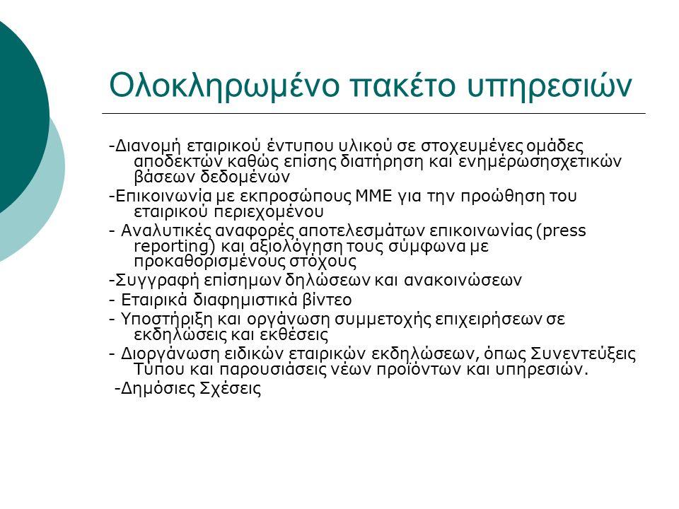 Ολοκληρωμένο πακέτο υπηρεσιών -Διανομή εταιρικού έντυπου υλικού σε στοχευμένες ομάδες αποδεκτών καθώς επίσης διατήρηση και ενημέρωσησχετικών βάσεων δεδομένων -Επικοινωνία με εκπροσώπους ΜΜΕ για την προώθηση του εταιρικού περιεχομένου - Αναλυτικές αναφορές αποτελεσμάτων επικοινωνίας (press reporting) και αξιολόγηση τους σύμφωνα με προκαθορισμένους στόχους -Συγγραφή επίσημων δηλώσεων και ανακοινώσεων - Εταιρικά διαφημιστικά βίντεο - Υποστήριξη και οργάνωση συμμετοχής επιχειρήσεων σε εκδηλώσεις και εκθέσεις - Διοργάνωση ειδικών εταιρικών εκδηλώσεων, όπως Συνεντεύξεις Τύπου και παρουσιάσεις νέων προϊόντων και υπηρεσιών.