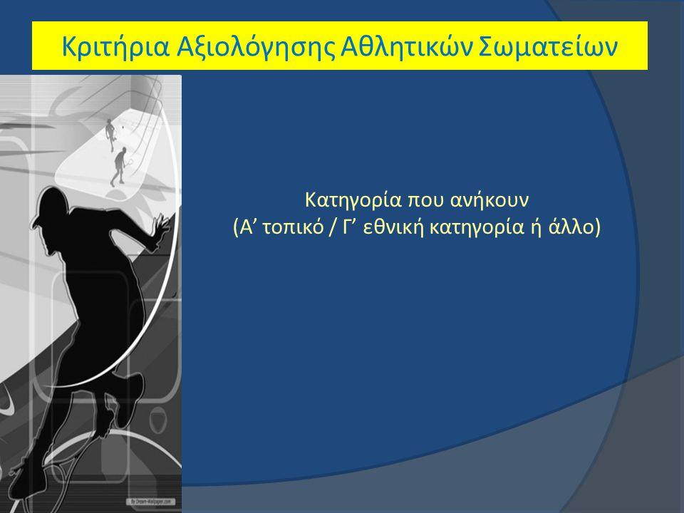 Κριτήρια Αξιολόγησης Αθλητικών Σωματείων Κατηγορία που ανήκουν (Α' τοπικό / Γ' εθνική κατηγορία ή άλλο)