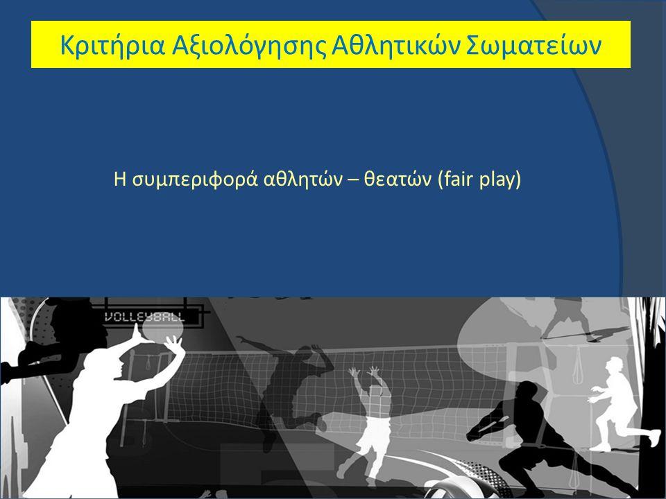 Κριτήρια Αξιολόγησης Αθλητικών Σωματείων Η συμπεριφορά αθλητών – θεατών (fair play)